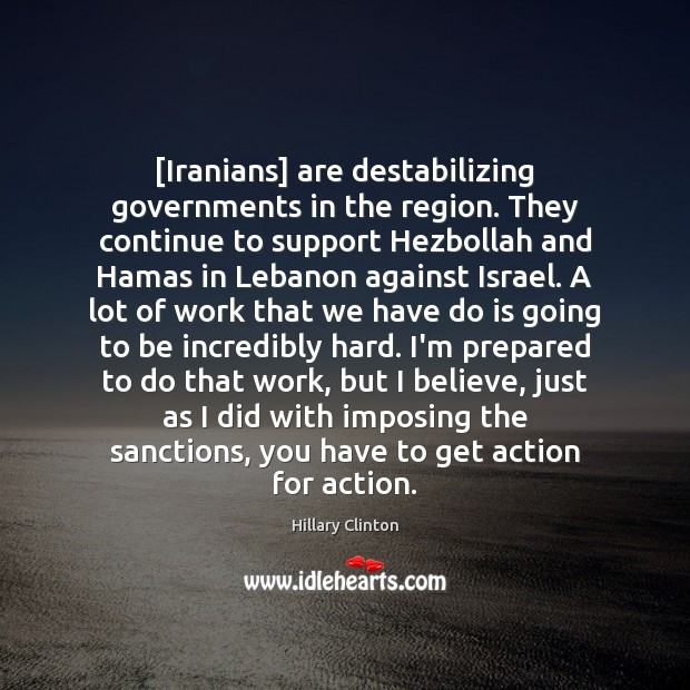 [Iranians] are destabilizing governments in the region. They continue to support Hezbollah Image