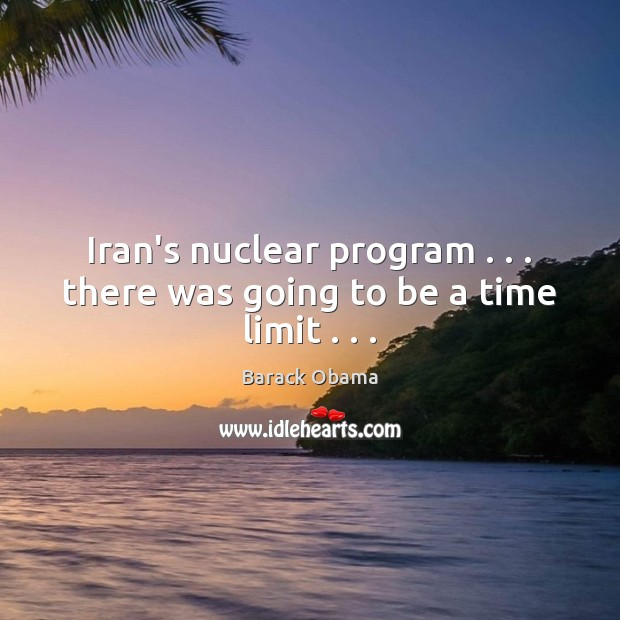Image, Iran's nuclear program . . . there was going to be a time limit . . .