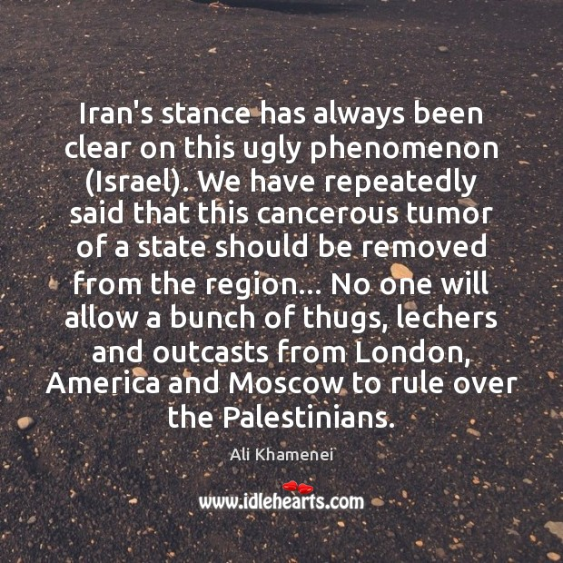 Image, Iran's stance has always been clear on this ugly phenomenon (Israel). We