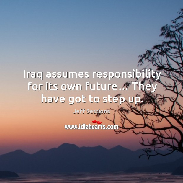 Iraq assumes responsibility for its own future… they have got to step up. Jeff Sessions Picture Quote