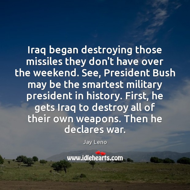 Image, Iraq began destroying those missiles they don't have over the weekend. See,