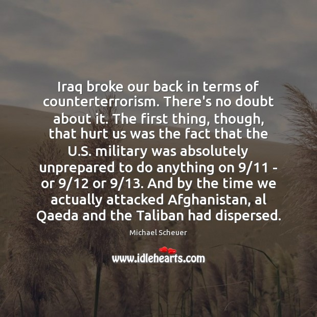 Iraq broke our back in terms of counterterrorism. There's no doubt about Michael Scheuer Picture Quote