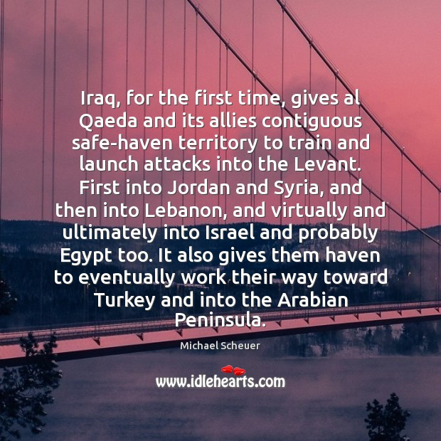 Iraq, for the first time, gives al Qaeda and its allies contiguous Michael Scheuer Picture Quote