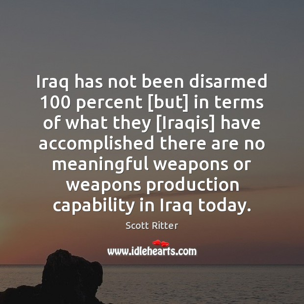 Iraq has not been disarmed 100 percent [but] in terms of what they [ Scott Ritter Picture Quote