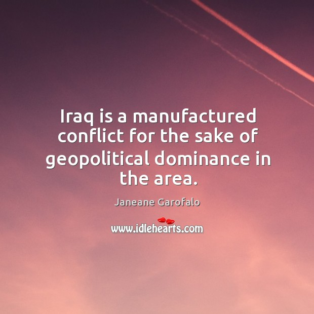 Iraq is a manufactured conflict for the sake of geopolitical dominance in the area. Image