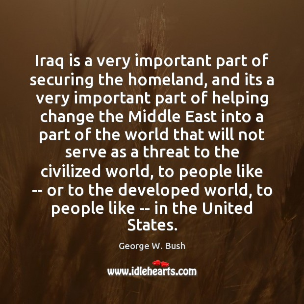 Iraq is a very important part of securing the homeland, and its George W. Bush Picture Quote