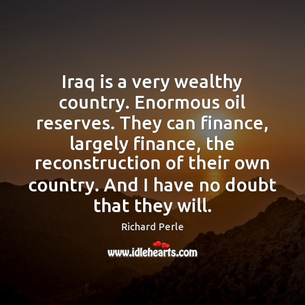 Iraq is a very wealthy country. Enormous oil reserves. They can finance, Finance Quotes Image