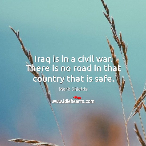 Iraq is in a civil war. There is no road in that country that is safe. Mark Shields Picture Quote