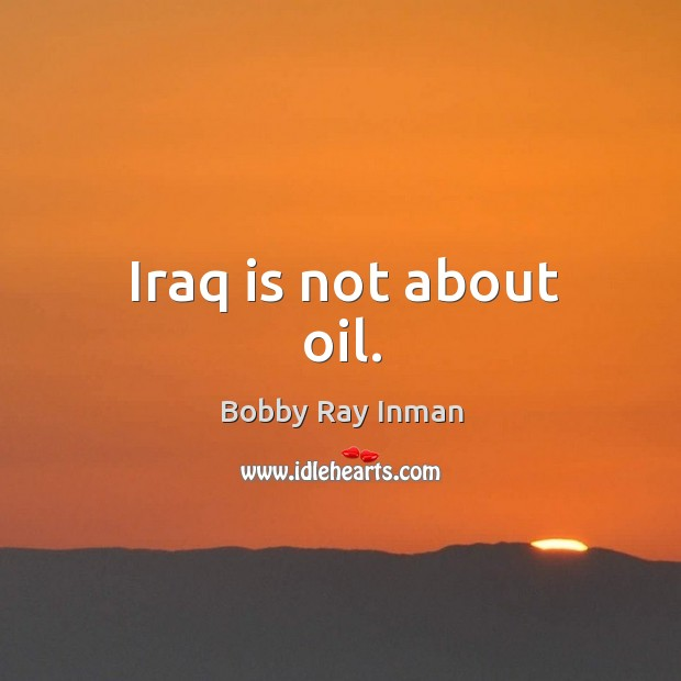 Image, Iraq is not about oil.