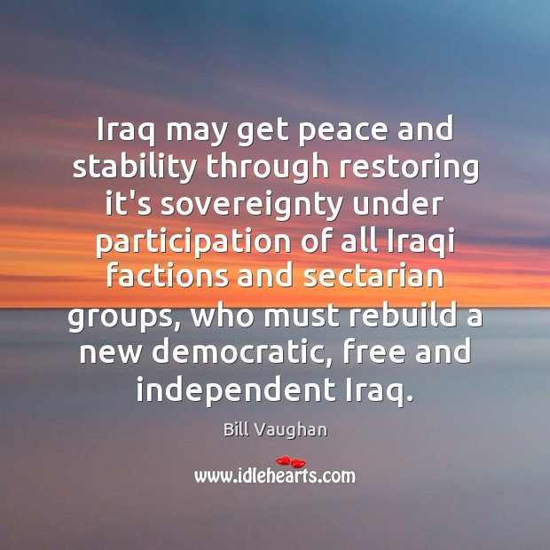 Iraq may get peace and stability through restoring it's sovereignty under participation Bill Vaughan Picture Quote
