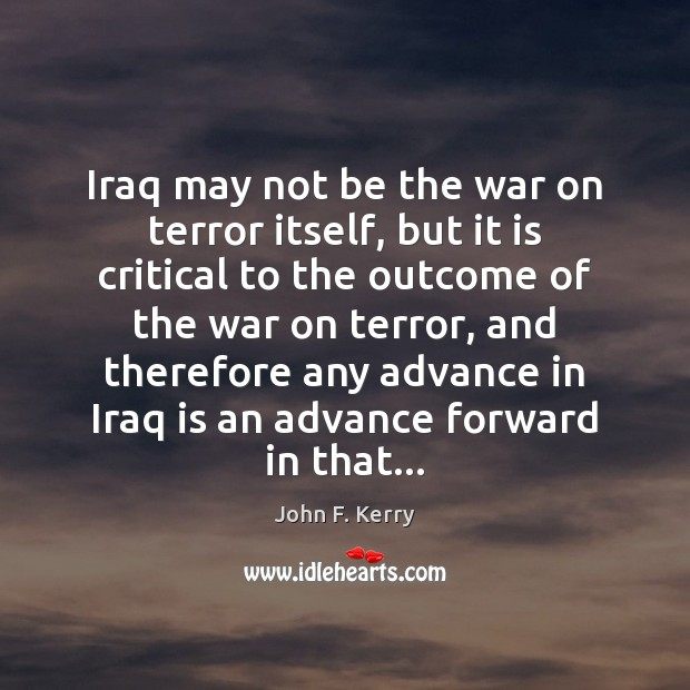Iraq may not be the war on terror itself, but it is John F. Kerry Picture Quote