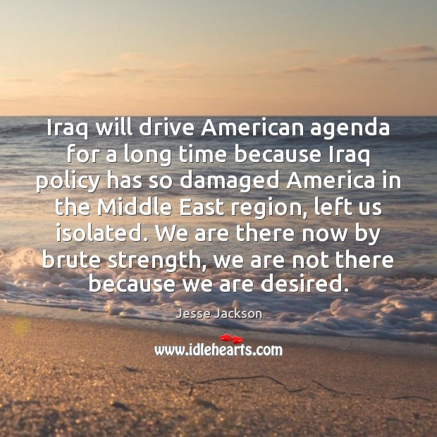 Iraq will drive American agenda for a long time because Iraq policy Jesse Jackson Picture Quote