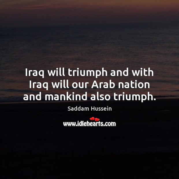 Iraq will triumph and with Iraq will our Arab nation and mankind also triumph. Image