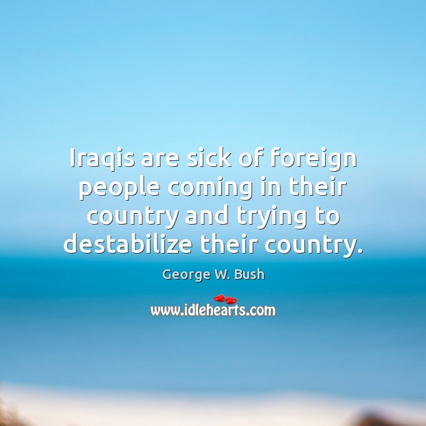 Iraqis are sick of foreign people coming in their country and trying Image