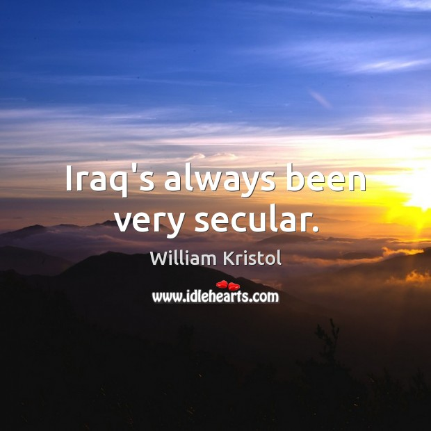 Iraq's always been very secular. William Kristol Picture Quote