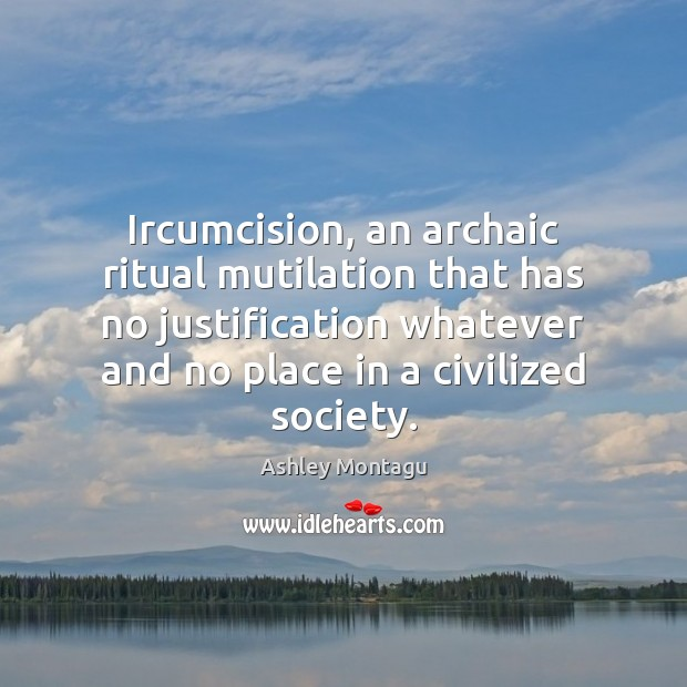 Ircumcision, an archaic ritual mutilation that has no justification whatever and no Image