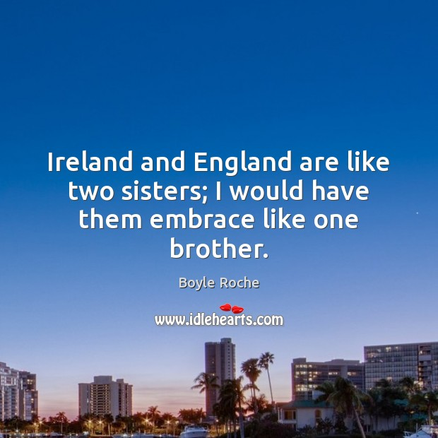 Image, Ireland and England are like two sisters; I would have them embrace like one brother.