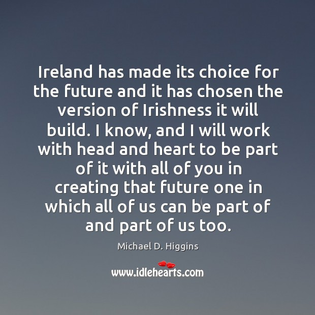 Ireland has made its choice for the future and it has chosen the version of irishness it will build. Michael D. Higgins Picture Quote