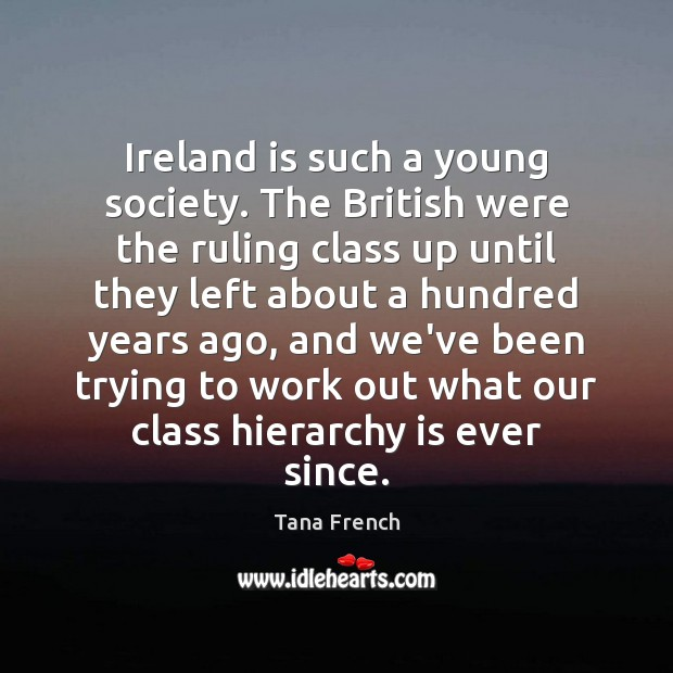 Ireland is such a young society. The British were the ruling class Tana French Picture Quote