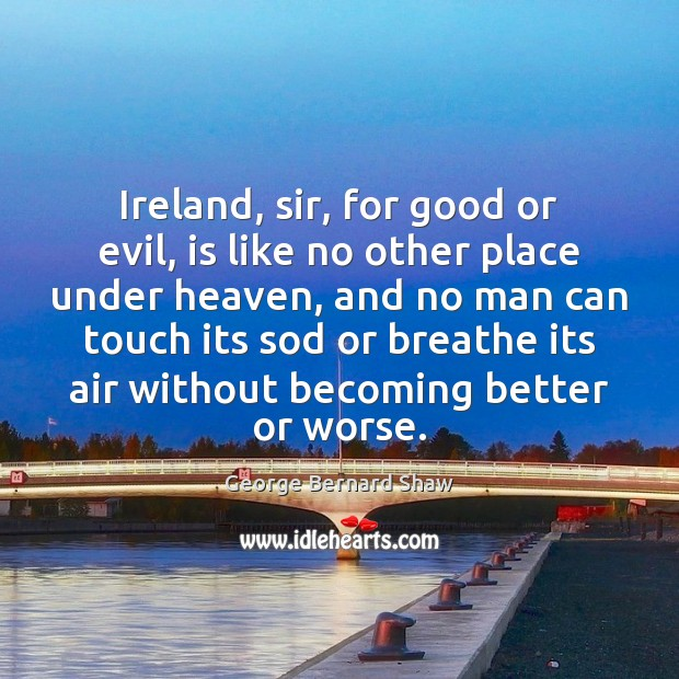 Image, Ireland, sir, for good or evil, is like no other place under