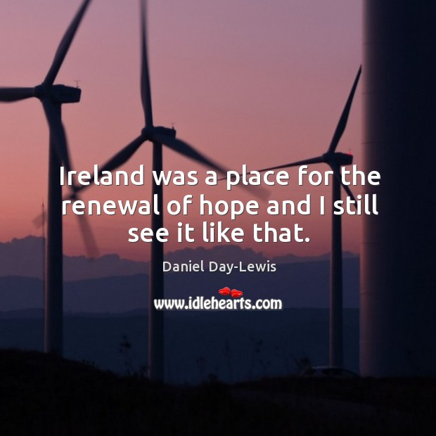 Ireland was a place for the renewal of hope and I still see it like that. Image