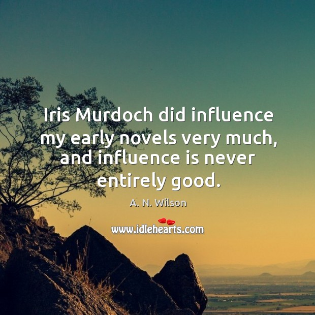 Iris murdoch did influence my early novels very much, and influence is never entirely good. Image