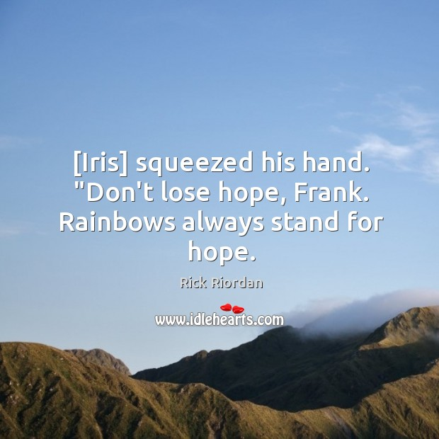 """[Iris] squeezed his hand. """"Don't lose hope, Frank. Rainbows always stand for hope. Rick Riordan Picture Quote"""