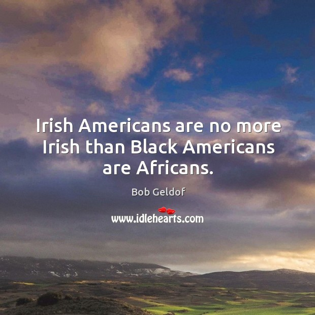 Irish americans are no more irish than black americans are africans. Bob Geldof Picture Quote