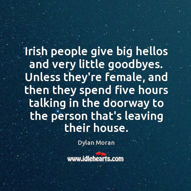 Image, Irish people give big hellos and very little goodbyes. Unless they're female,
