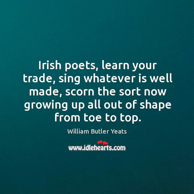 Image, Irish poets, learn your trade, sing whatever is well made, scorn the sort now growing up all out of shape from toe to top.