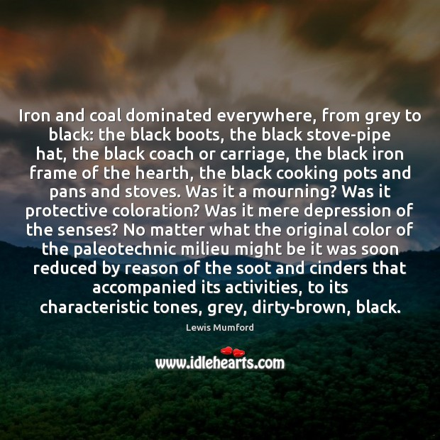 Lewis Mumford Picture Quote image saying: Iron and coal dominated everywhere, from grey to black: the black boots,