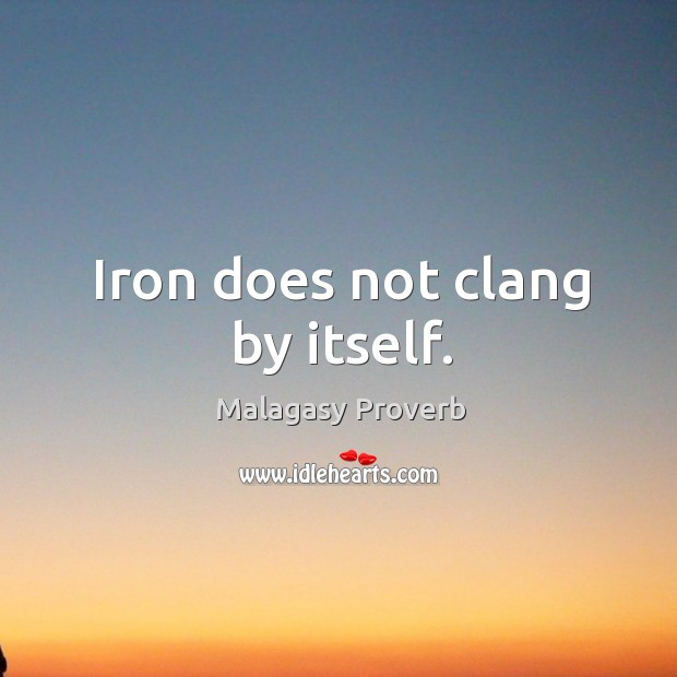 Iron does not clang by itself. Malagasy Proverbs Image