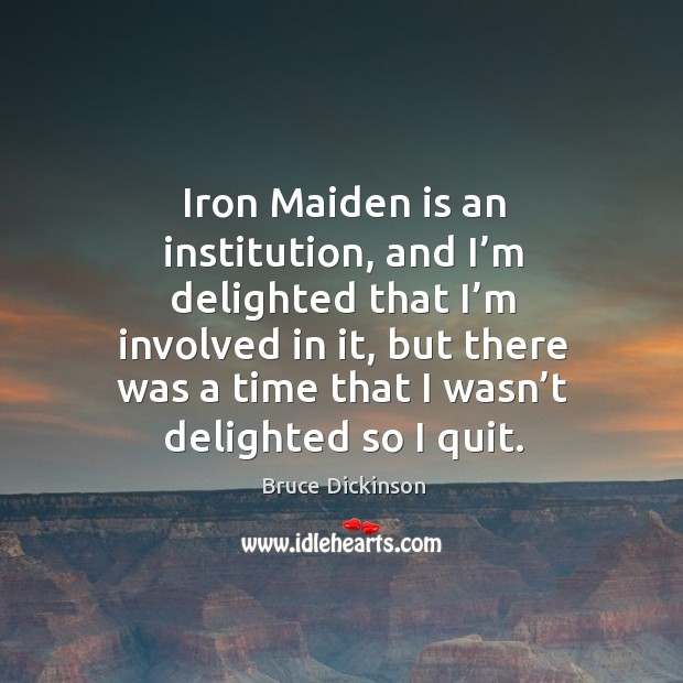 Iron maiden is an institution, and I'm delighted that I'm involved in it Bruce Dickinson Picture Quote