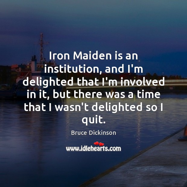 Iron Maiden is an institution, and I'm delighted that I'm involved in Bruce Dickinson Picture Quote