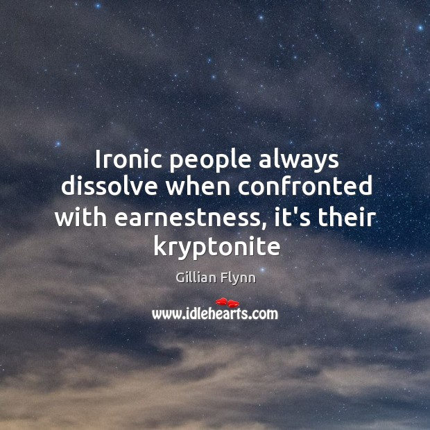 Ironic people always dissolve when confronted with earnestness, it's their kryptonite Image