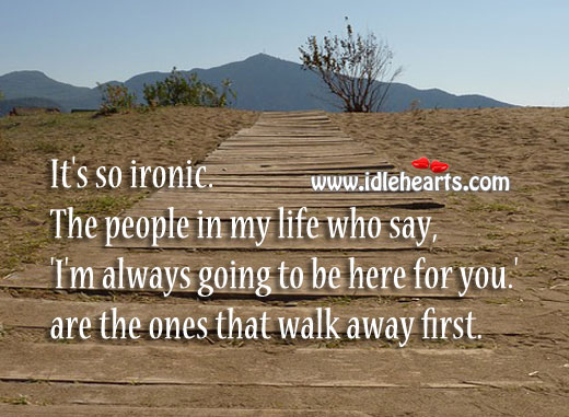 It's So Ironic. People Who Promise to Stay, Walk Away First.