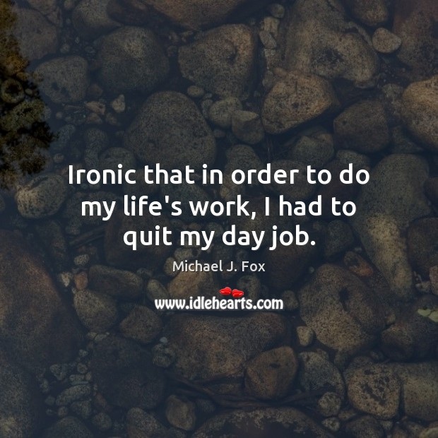 Ironic that in order to do my life's work, I had to quit my day job. Michael J. Fox Picture Quote