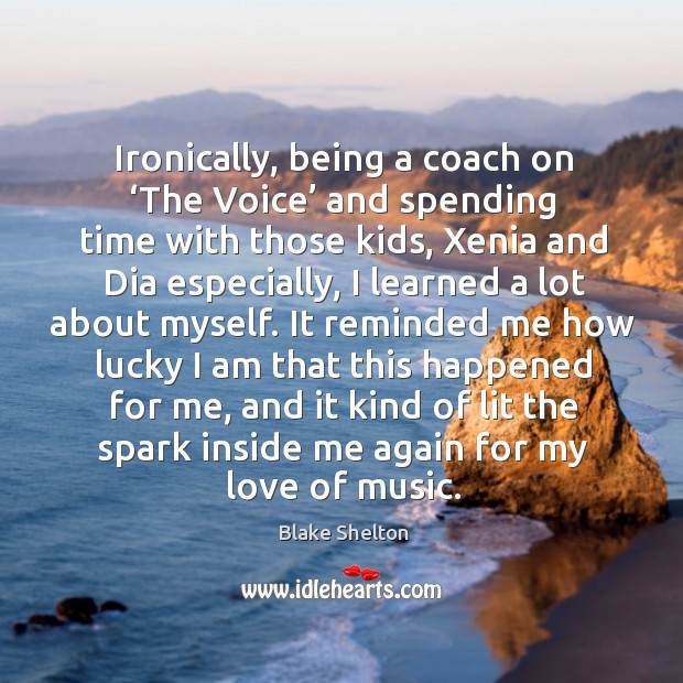 Ironically, being a coach on 'the voice' and spending time with those kids, xenia and dia especially Image