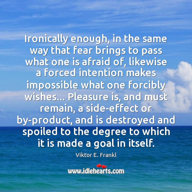 Ironically enough, in the same way that fear brings to pass what Viktor E. Frankl Picture Quote