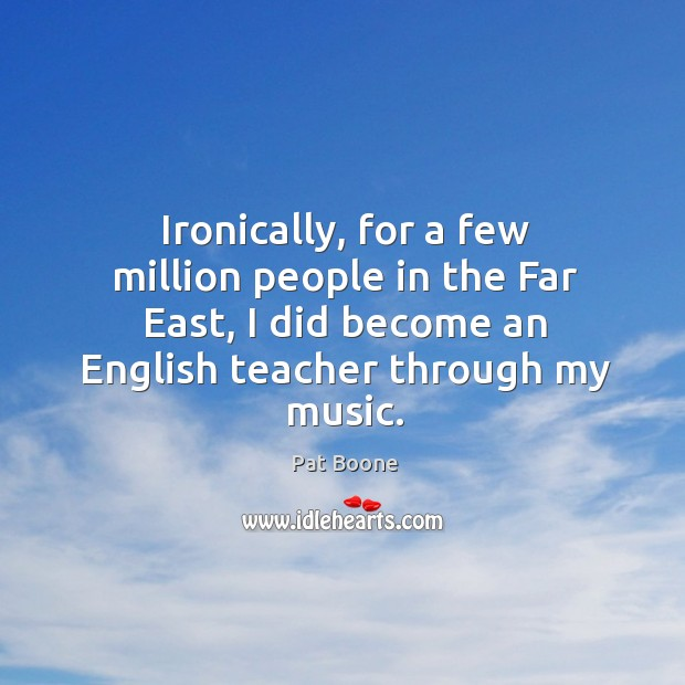 Ironically, for a few million people in the far east, I did become an english teacher through my music. Image