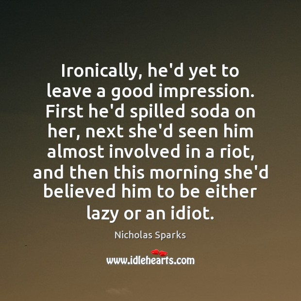 Ironically, he'd yet to leave a good impression. First he'd spilled soda Nicholas Sparks Picture Quote