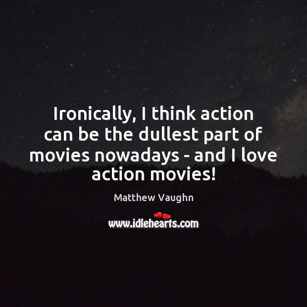Ironically, I think action can be the dullest part of movies nowadays Matthew Vaughn Picture Quote
