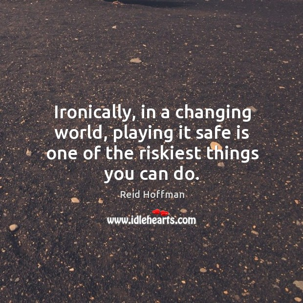 Ironically, in a changing world, playing it safe is one of the riskiest things you can do. Reid Hoffman Picture Quote
