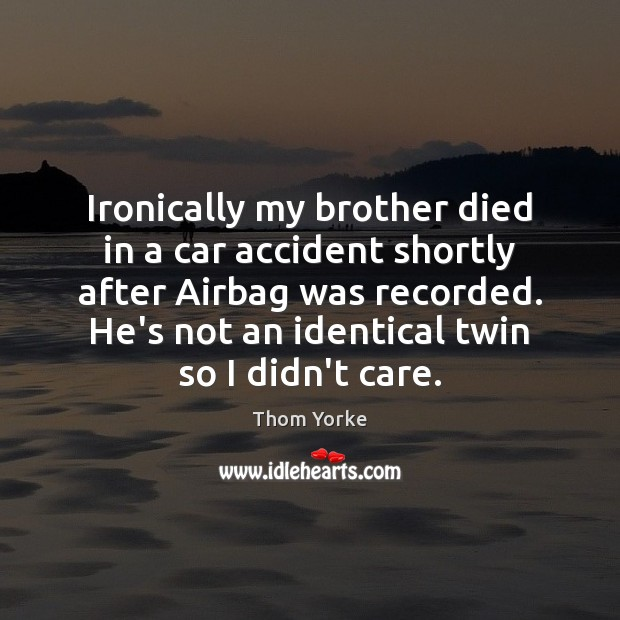 Ironically my brother died in a car accident shortly after Airbag was Thom Yorke Picture Quote