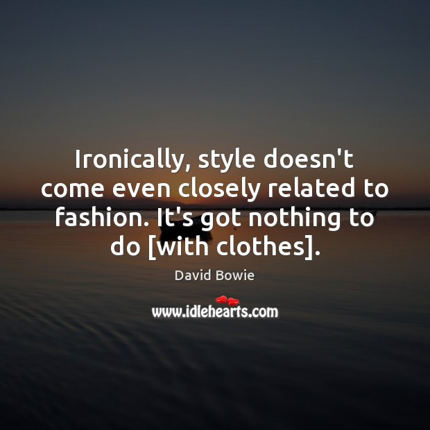 Image, Ironically, style doesn't come even closely related to fashion. It's got nothing