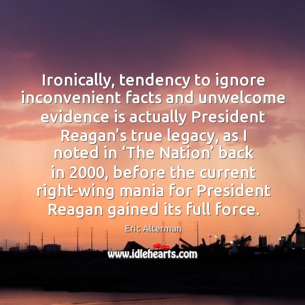 Ironically, tendency to ignore inconvenient facts and unwelcome evidence is actually president Eric Alterman Picture Quote