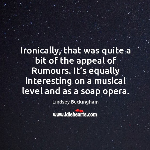 Ironically, that was quite a bit of the appeal of rumours. It's equally interesting on a musical level and as a soap opera. Lindsey Buckingham Picture Quote
