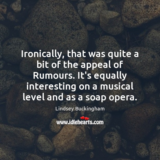 Ironically, that was quite a bit of the appeal of Rumours. It's Lindsey Buckingham Picture Quote
