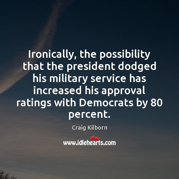 Ironically, the possibility that the president dodged his military service has increased Approval Quotes Image