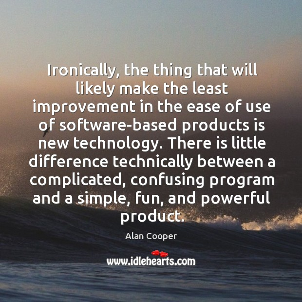 Ironically, the thing that will likely make the least improvement in the Alan Cooper Picture Quote